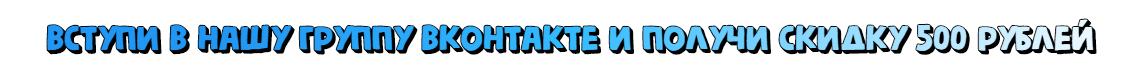 Вступи в нашу группу Вконтакте и получи скидку 500 рублей